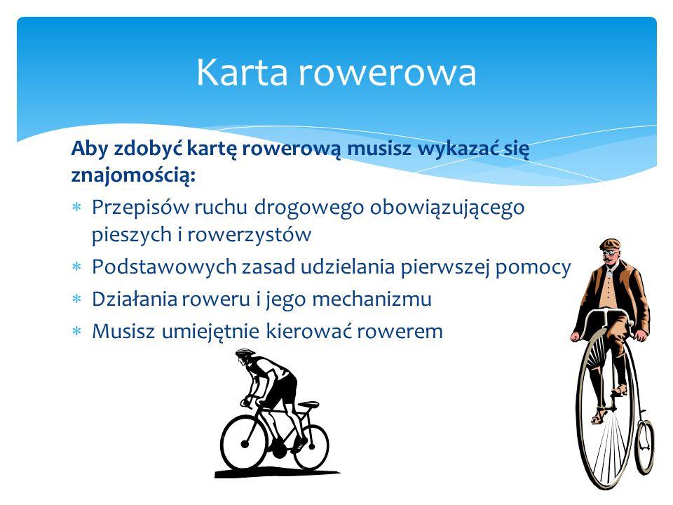 Aby zdobyć kartę rowerową musisz wykazać się znajomością:  Przepisów ruchu drogowego obowiązującego pieszych i rowerzystów  Podstawowych zasad udzie