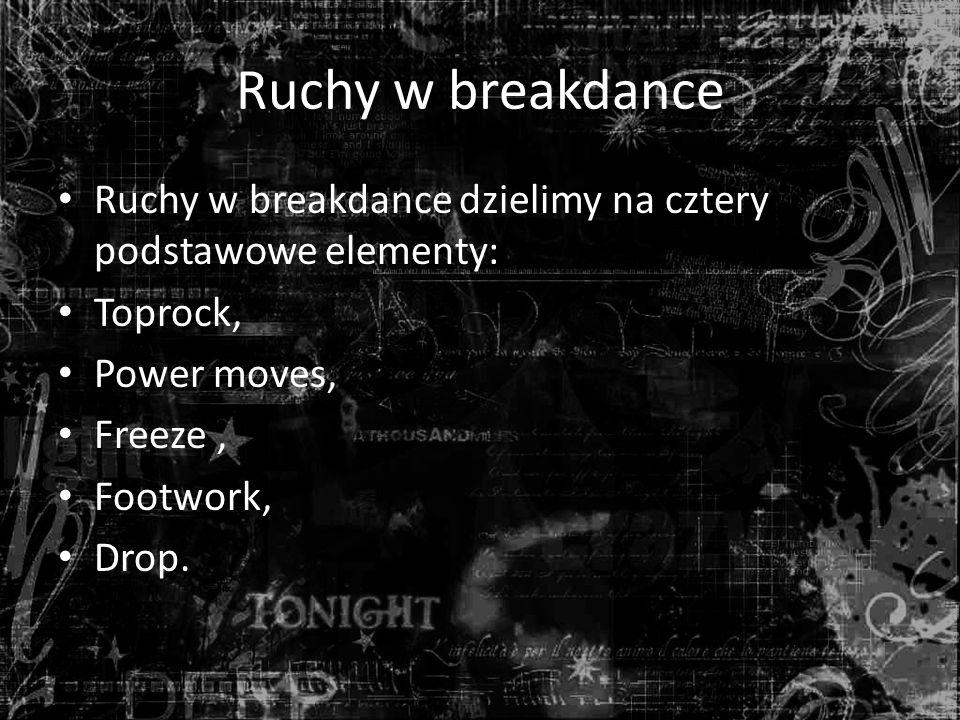 Ruchy w breakdance Ruchy w breakdance dzielimy na cztery podstawowe elementy: Toprock, Power moves, Freeze, Footwork, Drop.