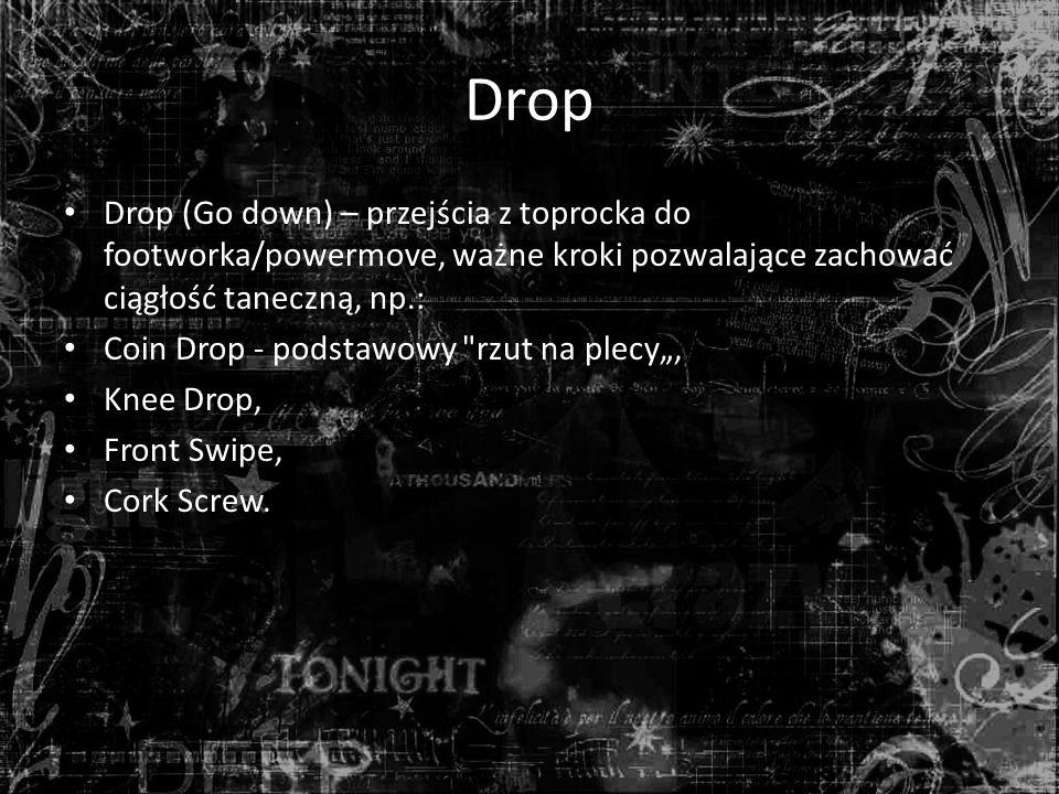 """Drop Drop (Go down) – przejścia z toprocka do footworka/powermove, ważne kroki pozwalające zachować ciągłość taneczną, np.: Coin Drop - podstawowy rzut na plecy"""", Knee Drop, Front Swipe, Cork Screw."""