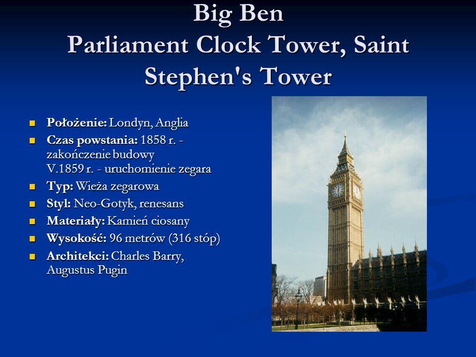 Big Ben Parliament Clock Tower, Saint Stephen s Tower Położenie: Londyn, Anglia Położenie: Londyn, Anglia Czas powstania: 1858 r.