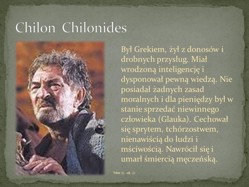 Był Grekiem, żył z donosów i drobnych przysług. Miał wrodzoną inteligencję i dysponował pewną wiedzą. Nie posiadał żadnych zasad moralnych i dla pieni