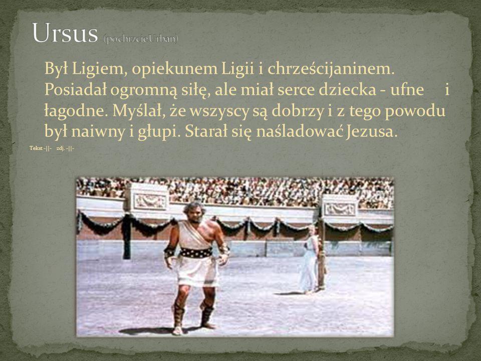Był Ligiem, opiekunem Ligii i chrześcijaninem. Posiadał ogromną siłę, ale miał serce dziecka - ufne i łagodne. Myślał, że wszyscy są dobrzy i z tego p