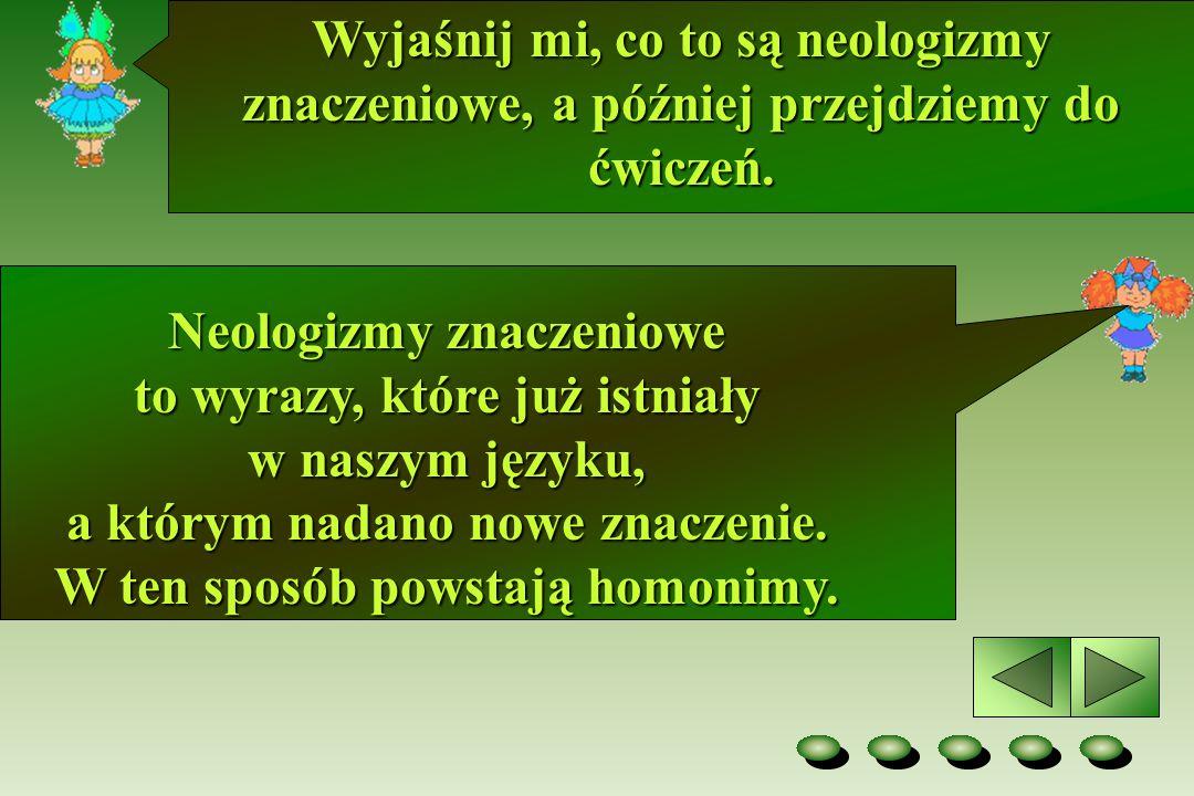 Wyjaśnij mi, co to są neologizmy znaczeniowe, a później przejdziemy do ćwiczeń. Neologizmy znaczeniowe to wyrazy, które już istniały w naszym języku,