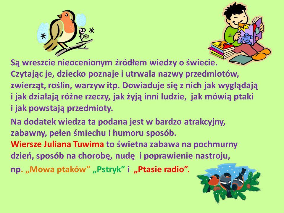 Są wreszcie nieocenionym źródłem wiedzy o świecie. Czytając je, dziecko poznaje i utrwala nazwy przedmiotów, zwierząt, roślin, warzyw itp. Dowiaduje s