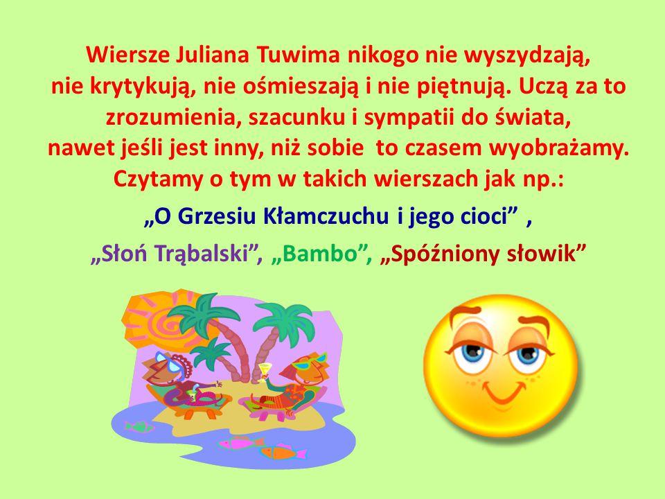 Wiersze Juliana Tuwima nikogo nie wyszydzają, nie krytykują, nie ośmieszają i nie piętnują. Uczą za to zrozumienia, szacunku i sympatii do świata, naw