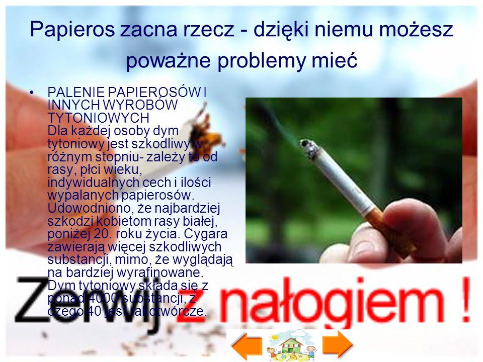 Papieros zacna rzecz - dzięki niemu możesz poważne problemy mieć PALENIE PAPIEROSÓW I INNYCH WYROBÓW TYTONIOWYCH Dla każdej osoby dym tytoniowy jest s