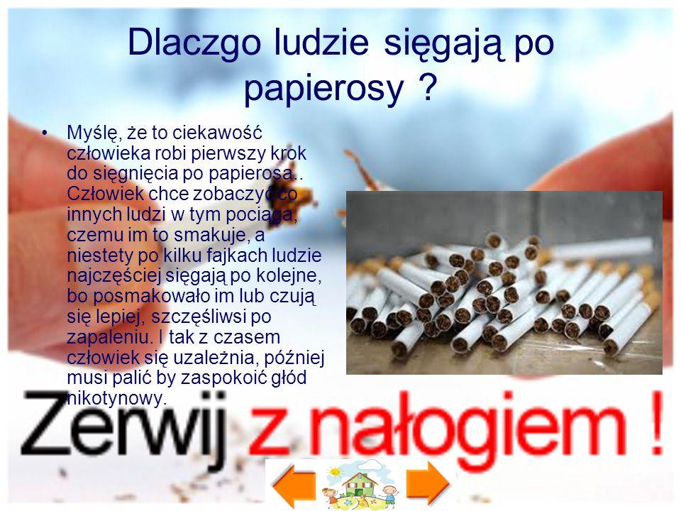 Dlaczgo ludzie sięgają po papierosy ? Myślę, że to ciekawość człowieka robi pierwszy krok do sięgnięcia po papierosa.. Człowiek chce zobaczyć co innyc