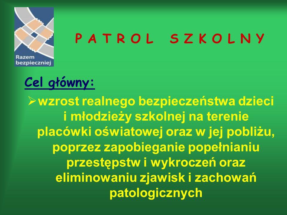 P A T R O L S Z K O L N Y Cel główny:  wzrost realnego bezpieczeństwa dzieci i młodzieży szkolnej na terenie placówki oświatowej oraz w jej pobliżu, poprzez zapobieganie popełnianiu przestępstw i wykroczeń oraz eliminowaniu zjawisk i zachowań patologicznych