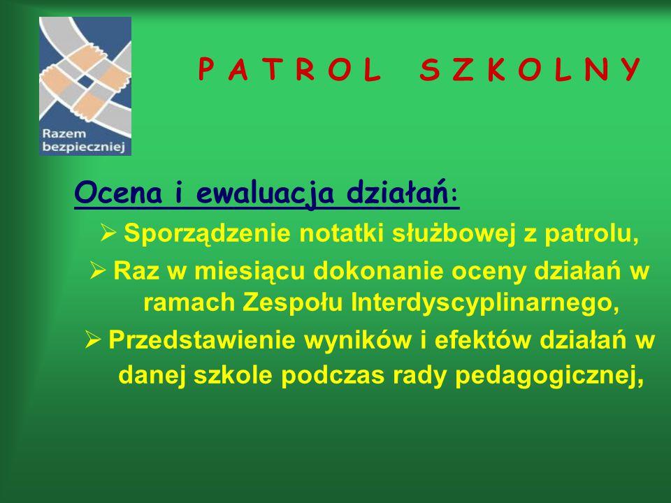 P A T R O L S Z K O L N Y Ocena i ewaluacja działań :  Sporządzenie notatki służbowej z patrolu,  Raz w miesiącu dokonanie oceny działań w ramach Zespołu Interdyscyplinarnego,  Przedstawienie wyników i efektów działań w danej szkole podczas rady pedagogicznej,