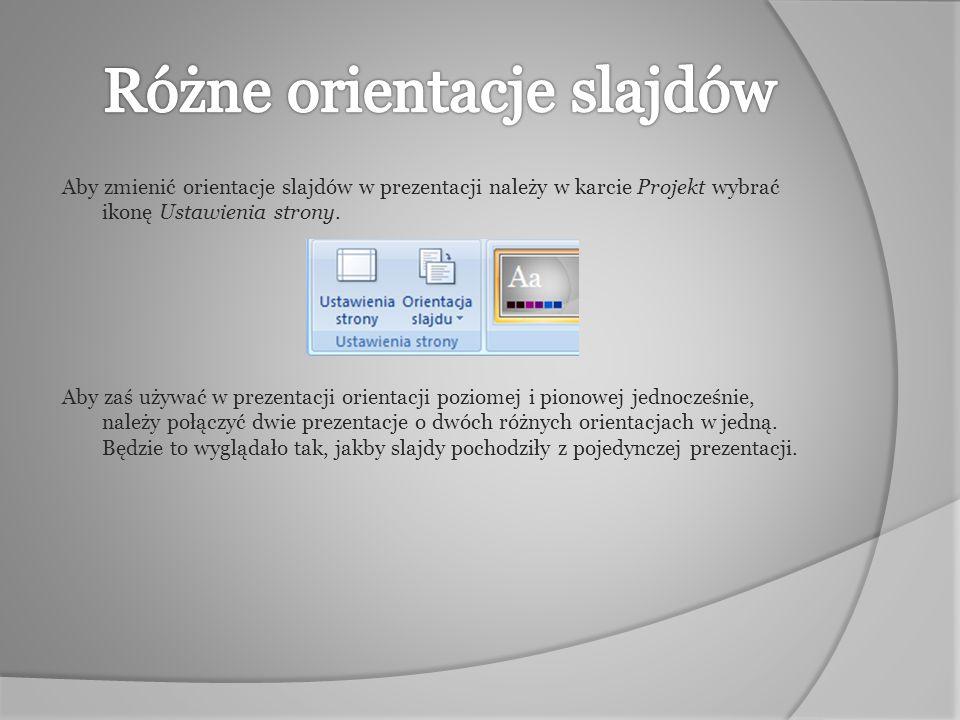 Aby zmienić orientacje slajdów w prezentacji należy w karcie Projekt wybrać ikonę Ustawienia strony. Aby zaś używać w prezentacji orientacji poziomej