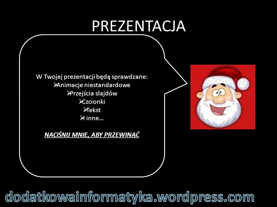 PREZENTACJA W Twojej prezentacji będą sprawdzane:  Animacje niestandardowe  Przejścia slajdów  Czcionki  Tekst  I inne… NACIŚNIJ MNIE, ABY PRZEWINĄĆ