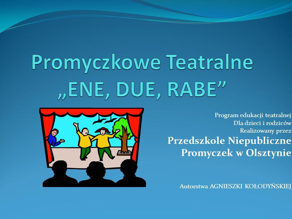 Program edukacji teatralnej Dla dzieci i rodziców Realizowany przez Przedszkole Niepubliczne Promyczek w Olsztynie Autorstwa AGNIESZKI KOŁODYŃSKIEJ