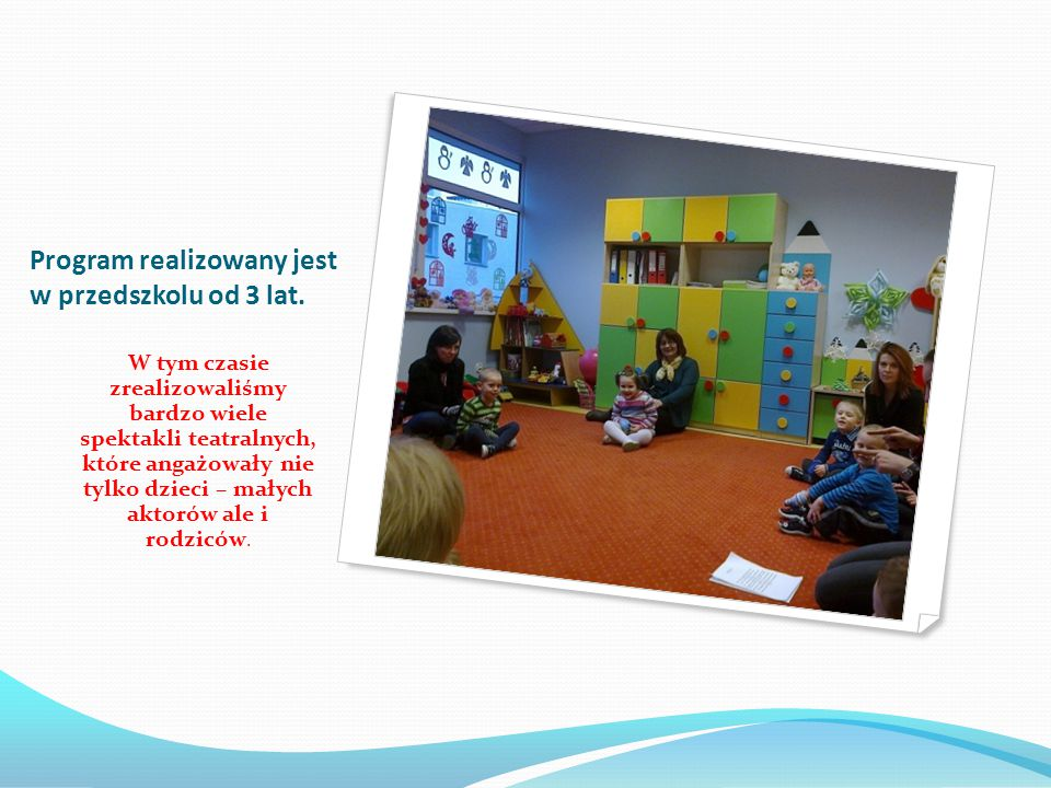 Program realizowany jest w przedszkolu od 3 lat. W tym czasie zrealizowaliśmy bardzo wiele spektakli teatralnych, które angażowały nie tylko dzieci –