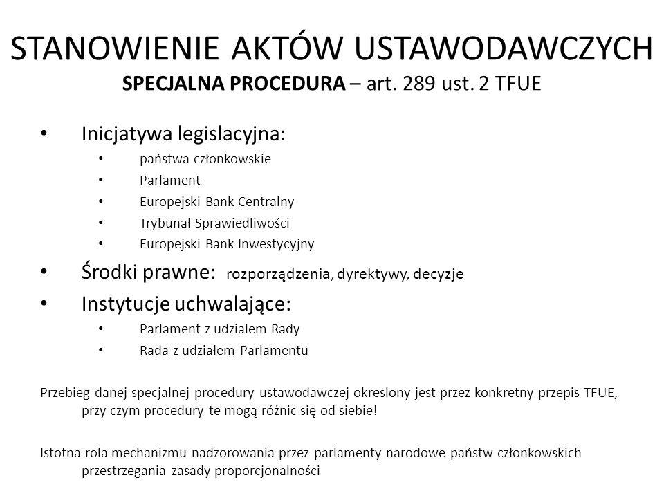 STANOWIENIE AKTÓW USTAWODAWCZYCH SPECJALNA PROCEDURA – art. 289 ust. 2 TFUE Inicjatywa legislacyjna: państwa członkowskie Parlament Europejski Bank Ce