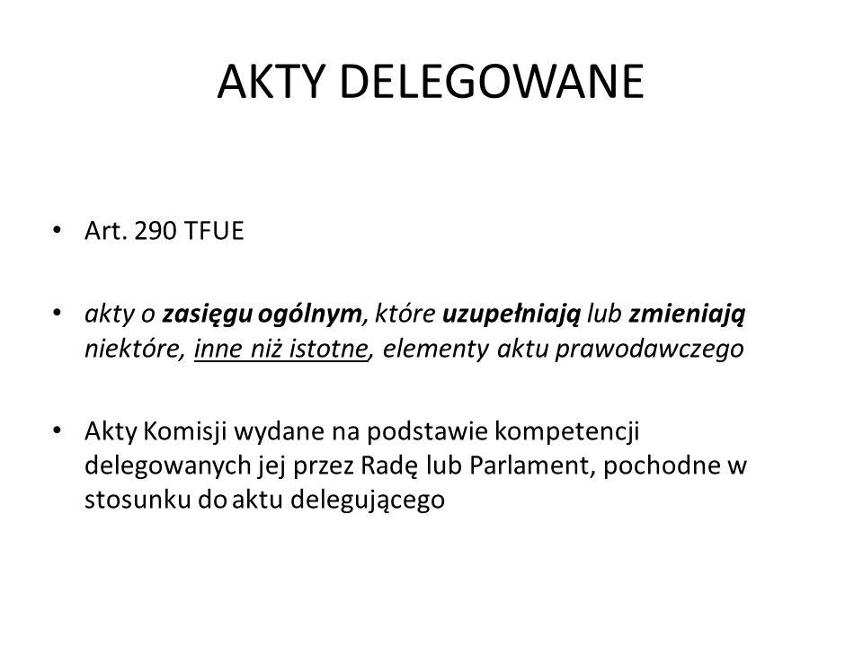 AKTY DELEGOWANE Art. 290 TFUE akty o zasięgu ogólnym, które uzupełniają lub zmieniają niektóre, inne niż istotne, elementy aktu prawodawczego Akty Kom