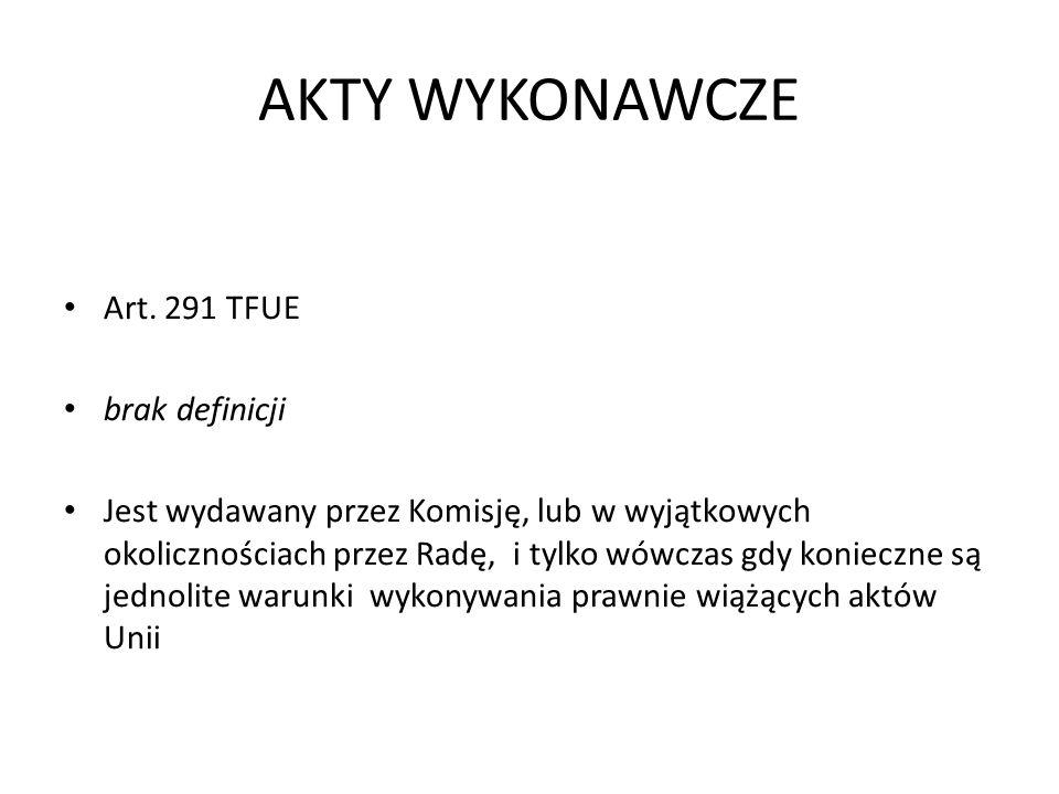 AKTY WYKONAWCZE Art. 291 TFUE brak definicji Jest wydawany przez Komisję, lub w wyjątkowych okolicznościach przez Radę, i tylko wówczas gdy konieczne