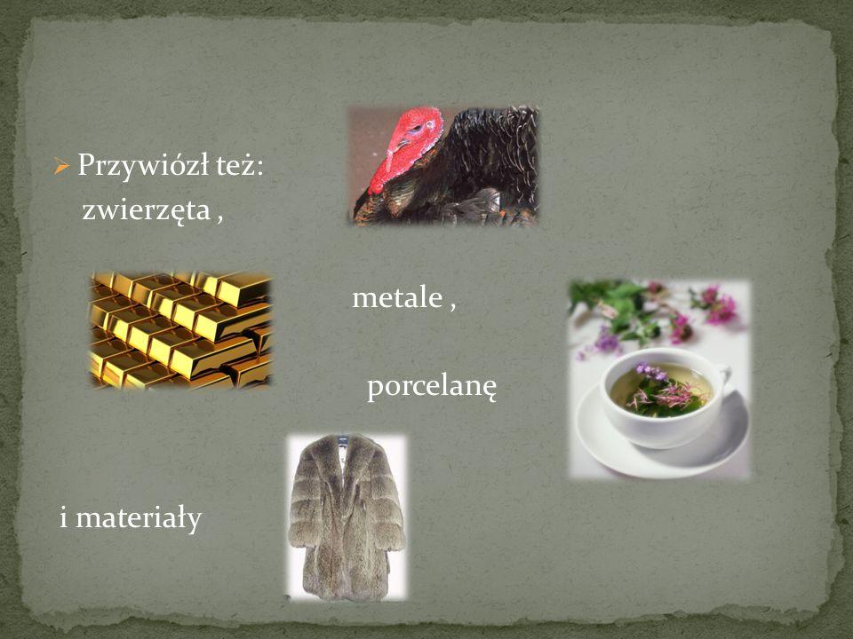  Przywiózł też: zwierzęta, metale, porcelanę i materiały