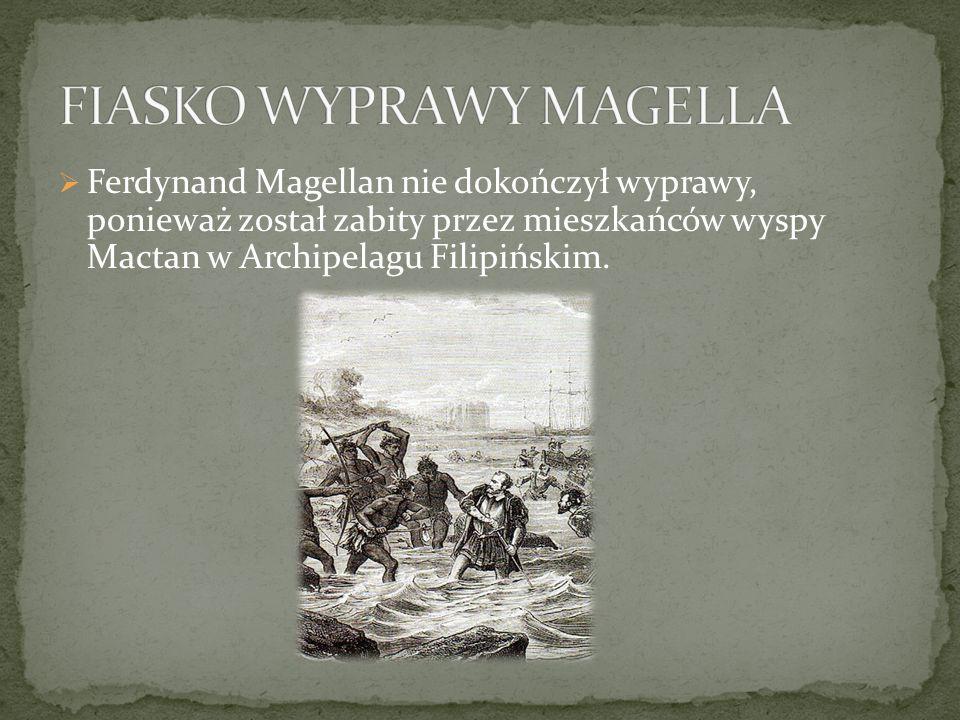  Ferdynand Magellan nie dokończył wyprawy, ponieważ został zabity przez mieszkańców wyspy Mactan w Archipelagu Filipińskim.