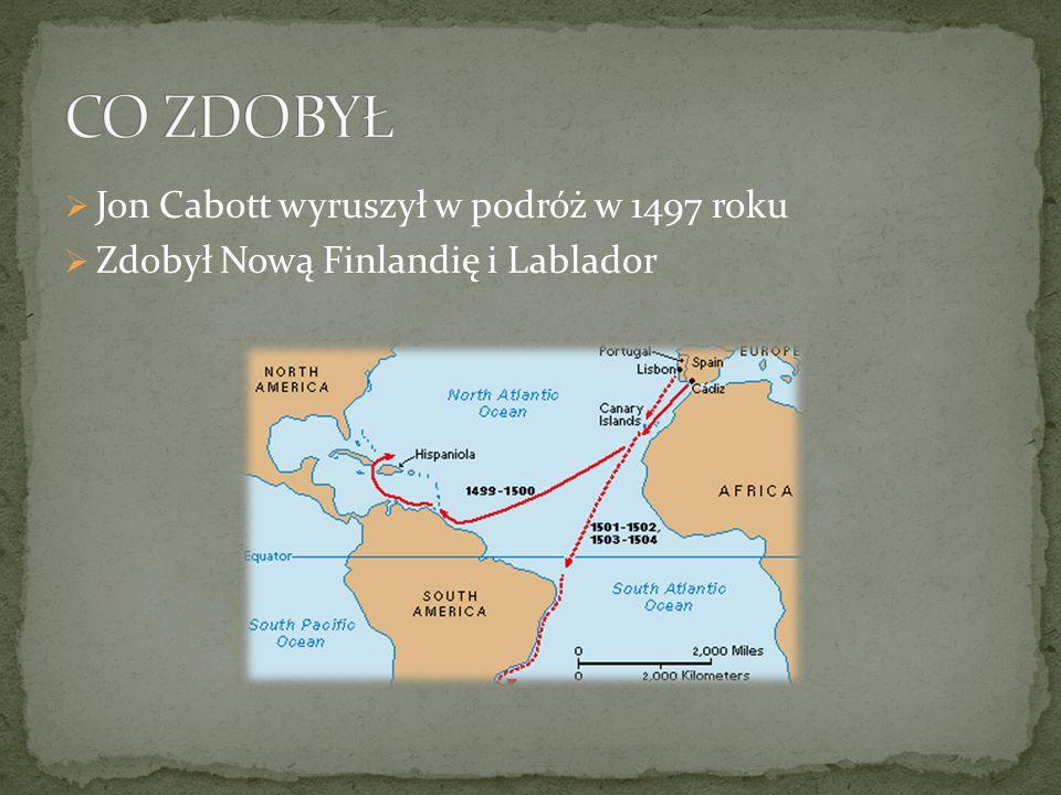  Jon Cabott wyruszył w podróż w 1497 roku  Zdobył Nową Finlandię i Lablador