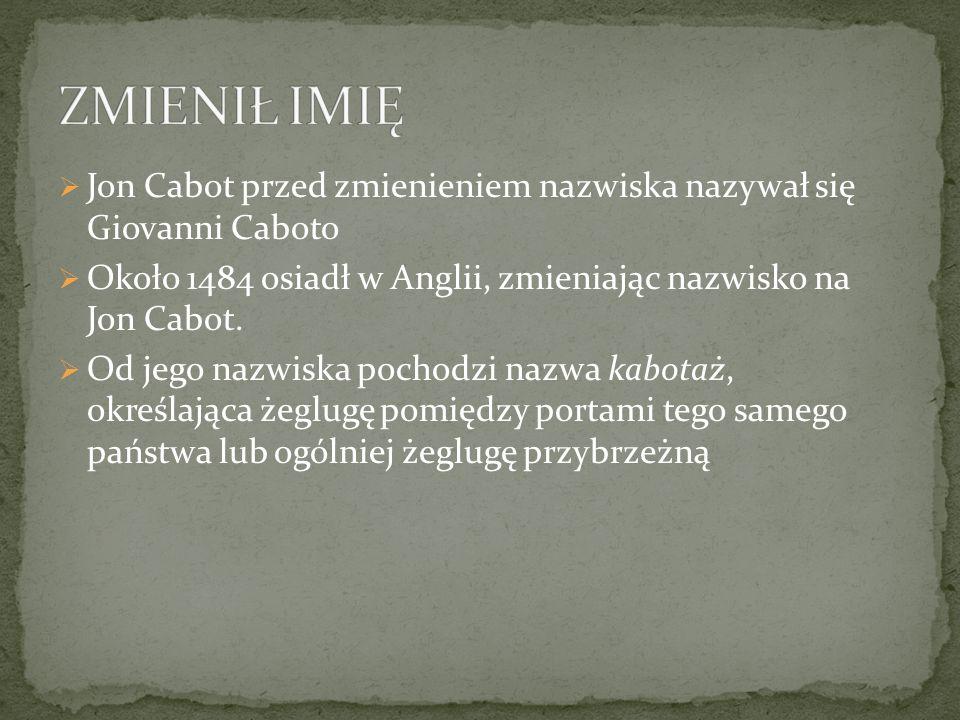  Jon Cabot przed zmienieniem nazwiska nazywał się Giovanni Caboto  Około 1484 osiadł w Anglii, zmieniając nazwisko na Jon Cabot.