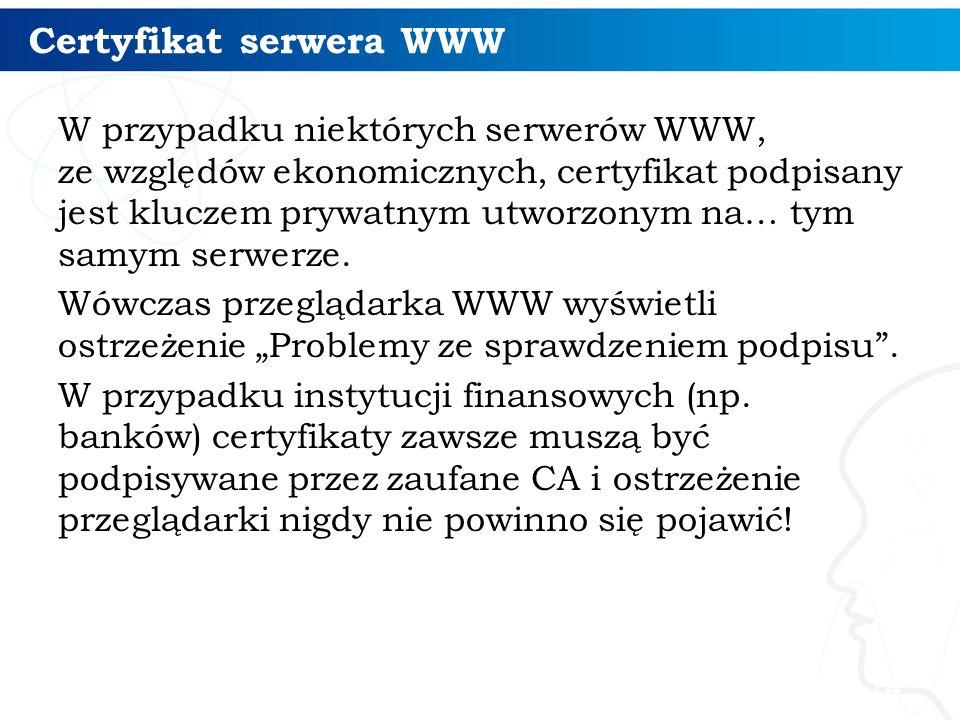 Certyfikat serwera WWW W przypadku niektórych serwerów WWW, ze względów ekonomicznych, certyfikat podpisany jest kluczem prywatnym utworzonym na… tym samym serwerze.