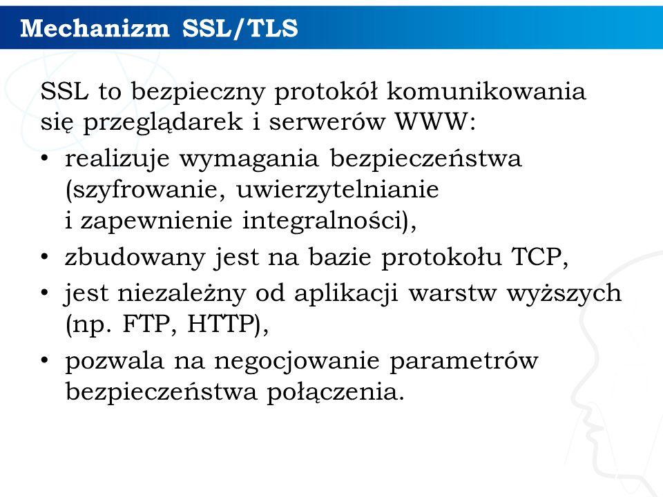 Mechanizm SSL/TLS SSL to bezpieczny protokół komunikowania się przeglądarek i serwerów WWW: realizuje wymagania bezpieczeństwa (szyfrowanie, uwierzytelnianie i zapewnienie integralności), zbudowany jest na bazie protokołu TCP, jest niezależny od aplikacji warstw wyższych (np.