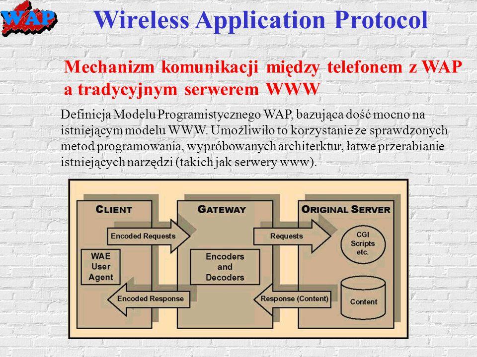 Wireless Application Protocol Mechanizm komunikacji między telefonem z WAP a tradycyjnym serwerem WWW Definicja Modelu Programistycznego WAP, bazująca dość mocno na istniejącym modelu WWW.