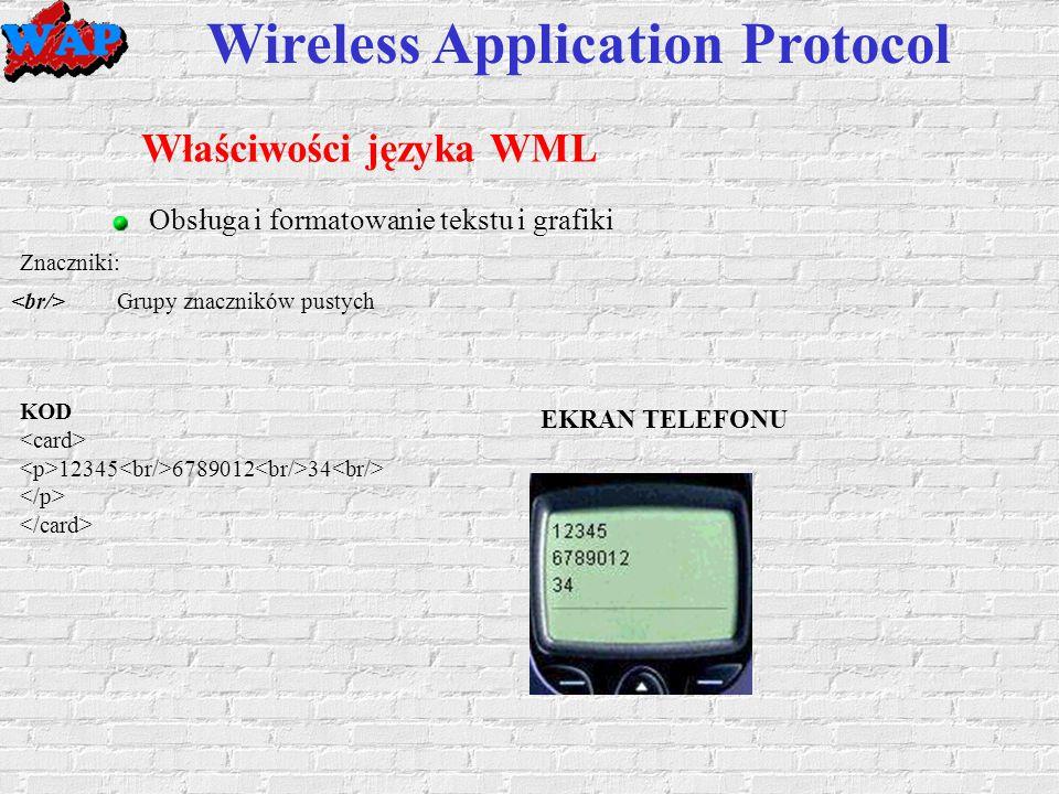 Wireless Application Protocol Właściwości języka WML Obsługa i formatowanie tekstu i grafiki Grupy znaczników pustych Znaczniki: KOD 12345 6789012 34 EKRAN TELEFONU