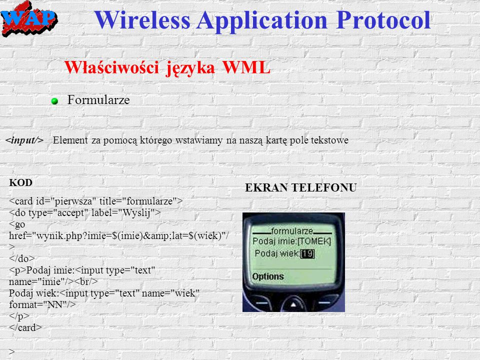 Wireless Application Protocol Właściwości języka WML Formularze Element za pomocą którego wstawiamy na naszą kartę pole tekstowe KOD Podaj imie: Podaj wiek: > EKRAN TELEFONU