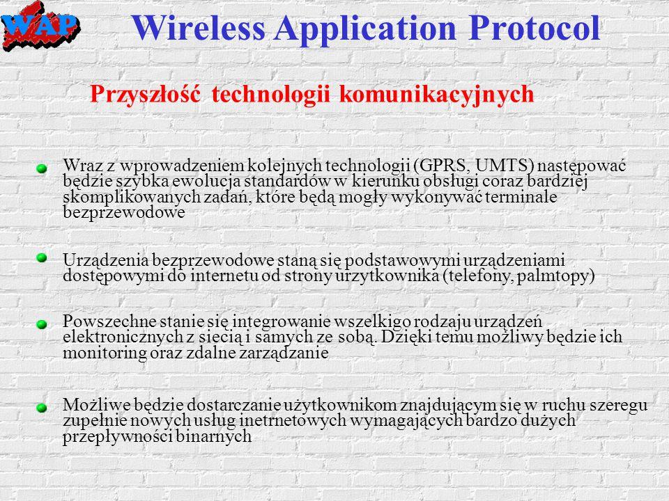 Wireless Application Protocol Przyszłość technologii komunikacyjnych Wraz z wprowadzeniem kolejnych technologii (GPRS, UMTS) następować będzie szybka ewolucja standardów w kierunku obsługi coraz bardziej skomplikowanych zadań, które będą mogły wykonywać terminale bezprzewodowe Urządzenia bezprzewodowe staną się podstawowymi urządzeniami dostępowymi do internetu od strony urzytkownika (telefony, palmtopy) Powszechne stanie się integrowanie wszelkigo rodzaju urządzeń elektronicznych z siecią i samych ze sobą.