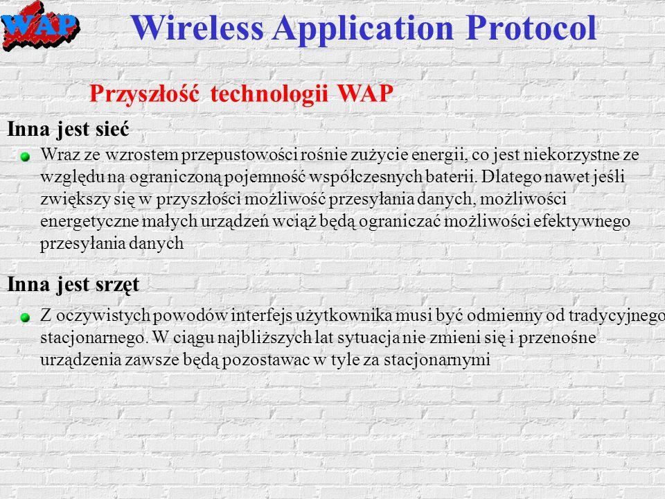 Wireless Application Protocol Przyszłość technologii WAP Inna jest sieć Z oczywistych powodów interfejs użytkownika musi być odmienny od tradycyjnego stacjonarnego.
