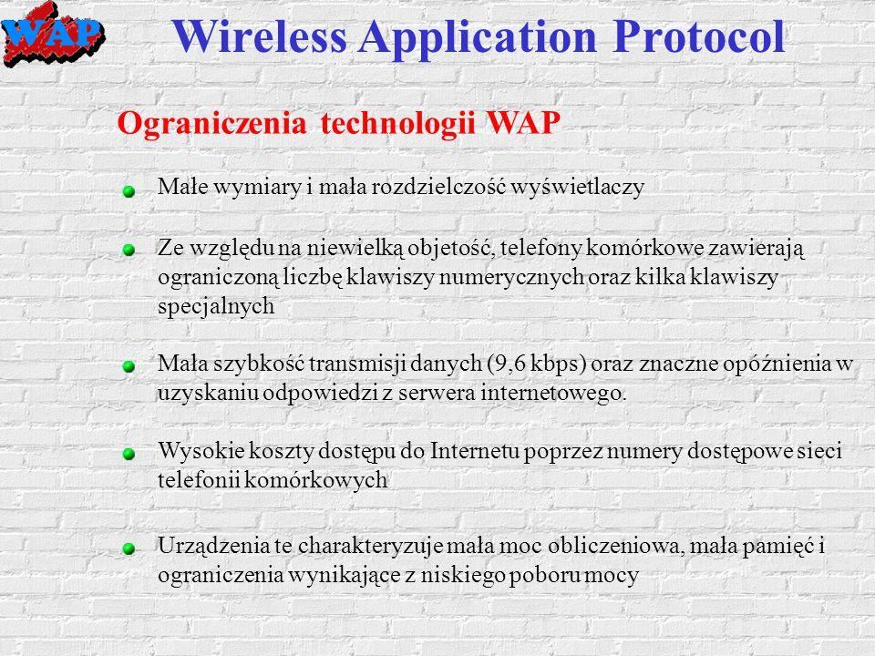 Wireless Application Protocol Ograniczenia technologii WAP Małe wymiary i mała rozdzielczość wyświetlaczy Ze względu na niewielką objetość, telefony komórkowe zawierają ograniczoną liczbę klawiszy numerycznych oraz kilka klawiszy specjalnych Mała szybkość transmisji danych (9,6 kbps) oraz znaczne opóźnienia w uzyskaniu odpowiedzi z serwera internetowego.