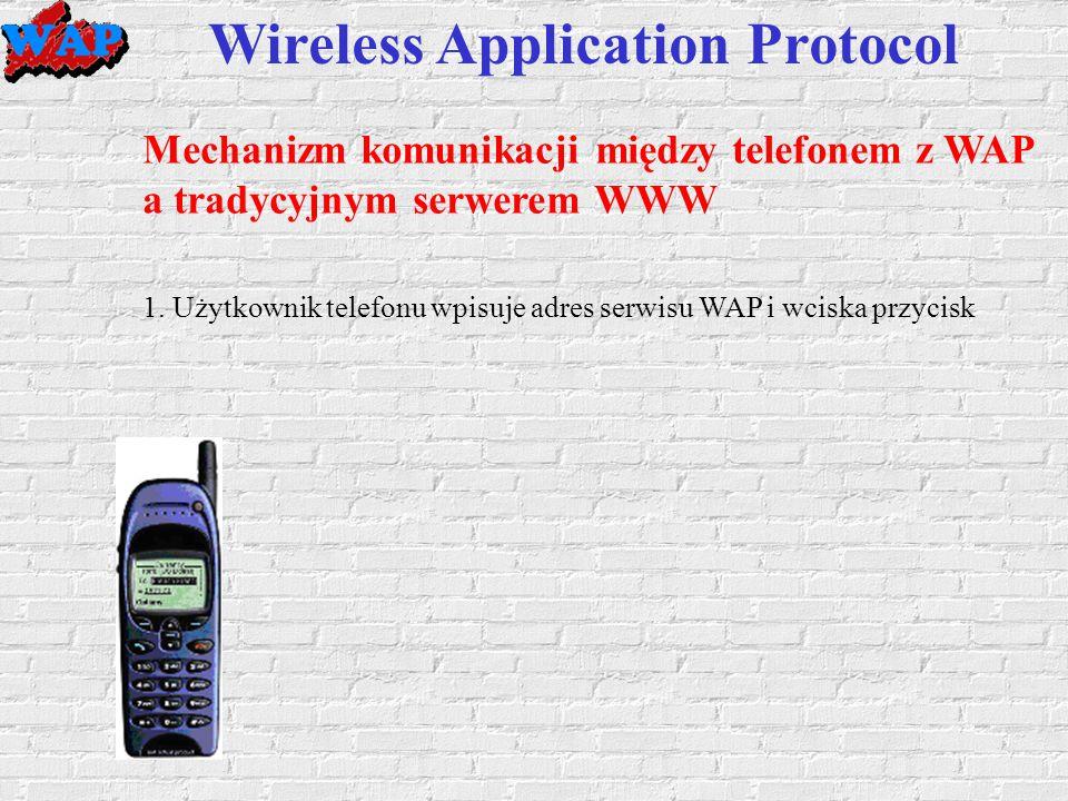 Wireless Application Protocol Mechanizm komunikacji między telefonem z WAP a tradycyjnym serwerem WWW 1.