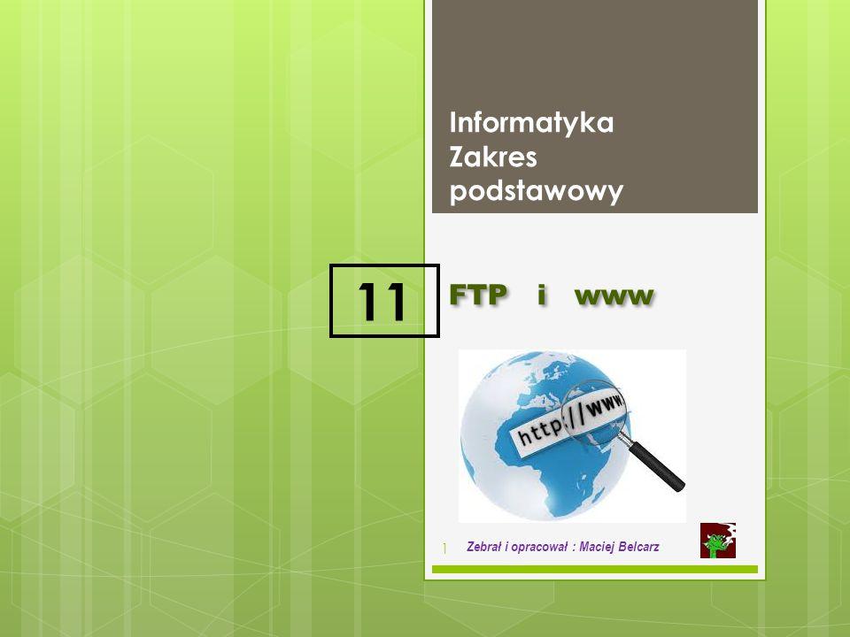 FTP i www Informatyka Zakres podstawowy 1 Zebrał i opracował : Maciej Belcarz 11