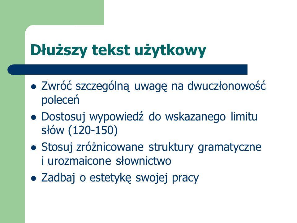 Dłuższy tekst użytkowy Zwróć szczególną uwagę na dwuczłonowość poleceń Dostosuj wypowiedź do wskazanego limitu słów (120-150) Stosuj zróżnicowane stru