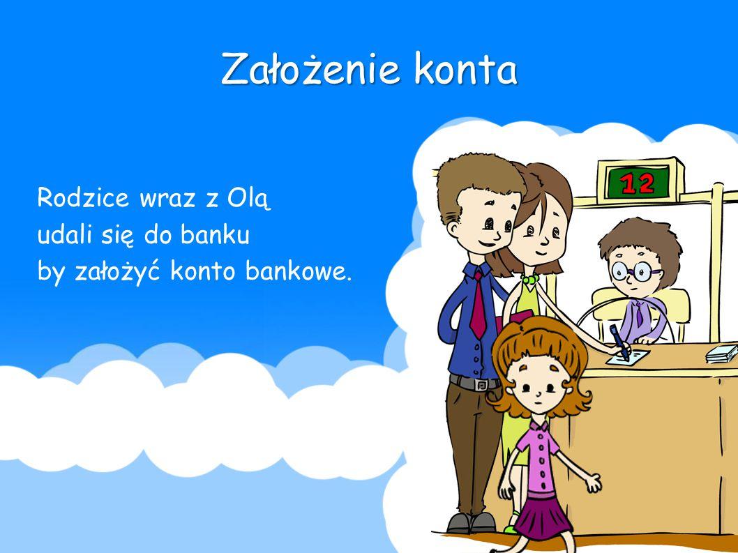 Założenie konta Rodzice wraz z Olą udali się do banku by założyć konto bankowe.