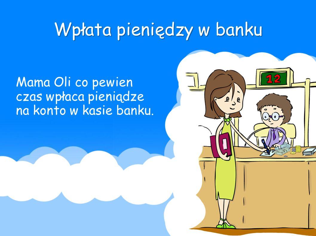 Wpłata pieniędzy w banku Mama Oli co pewien czas wpłaca pieniądze na konto w kasie banku.