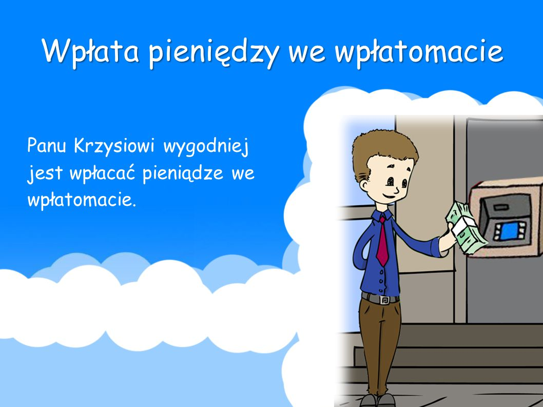 Wpłata pieniędzy we wpłatomacie Panu Krzysiowi wygodniej jest wpłacać pieniądze we wpłatomacie.