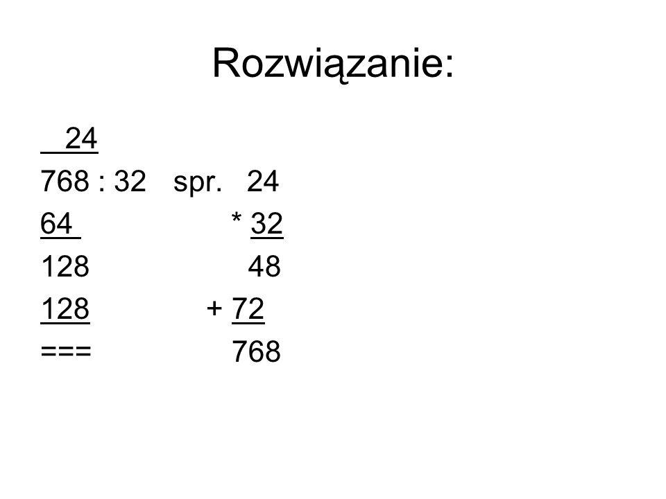Rozwiązanie: 24 768 : 32spr. 24 64 * 32 128 48 128 + 72 === 768