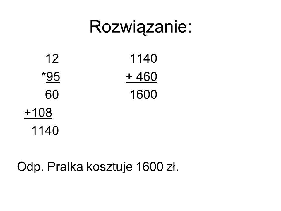 Rozwiązanie: 121140 *95 + 460 60 1600 +108 1140 Odp. Pralka kosztuje 1600 zł.