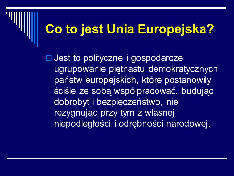 Co to jest Unia Europejska?  Jest to polityczne i gospodarcze ugrupowanie piętnastu demokratycznych państw europejskich, które postanowiły ściśle ze