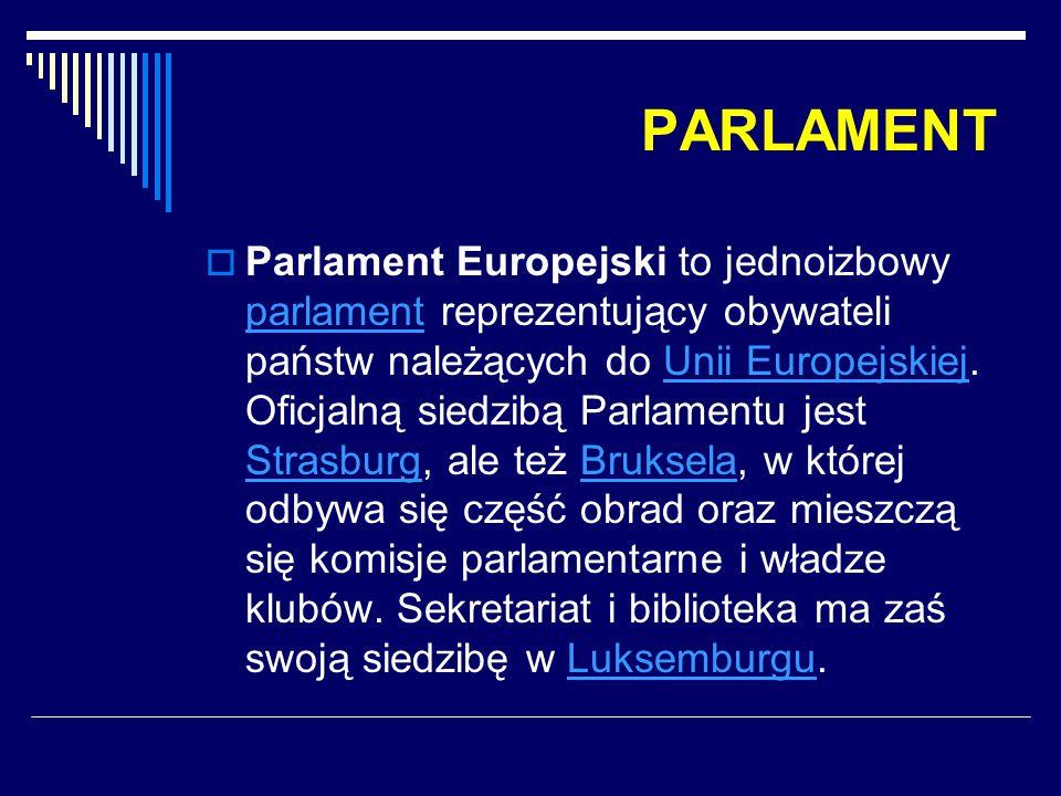 PARLAMENT  Parlament Europejski to jednoizbowy parlament reprezentujący obywateli państw należących do Unii Europejskiej. Oficjalną siedzibą Parlamen