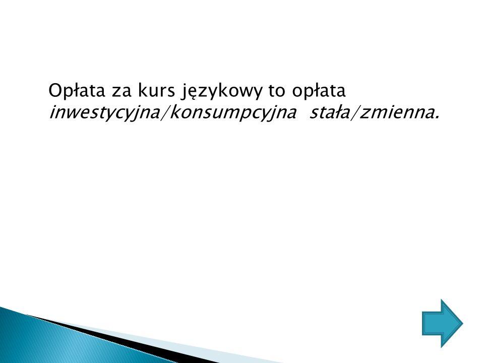 Opłata za kurs językowy to opłata inwestycyjna/konsumpcyjna stała/zmienna.