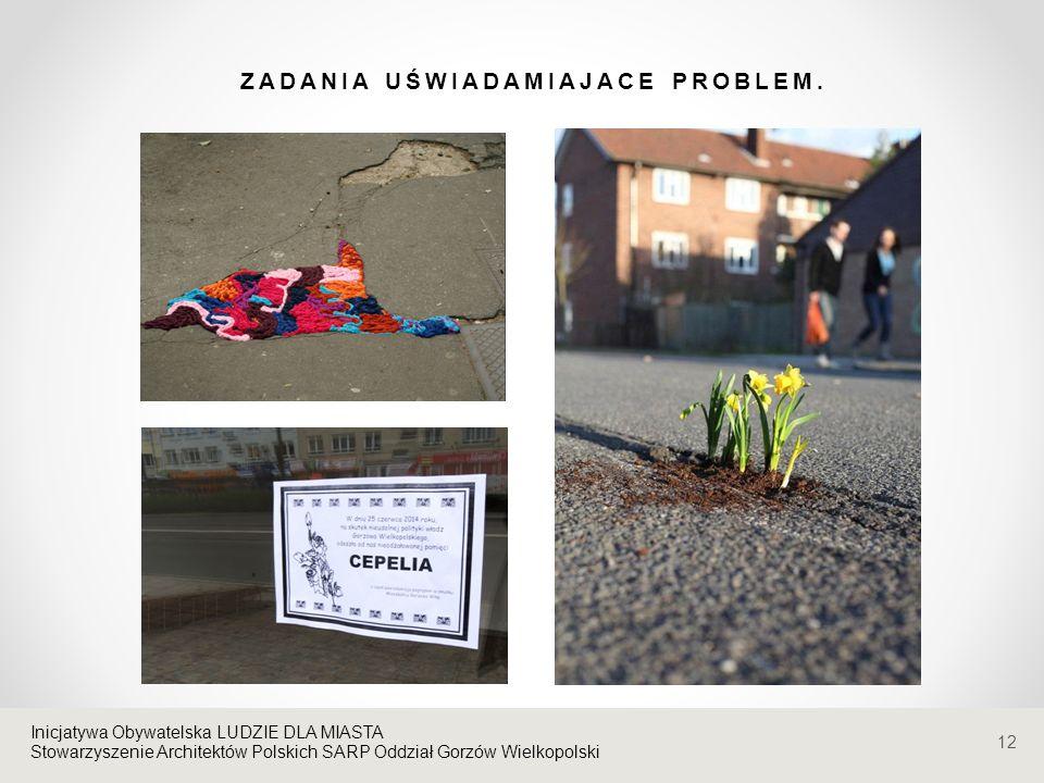 Stowarzyszenie Architektów Polskich SARP Oddział Gorzów Wielkopolski ZADANIA UŚWIADAMIAJACE PROBLEM. 12 Inicjatywa Obywatelska LUDZIE DLA MIASTA Stowa