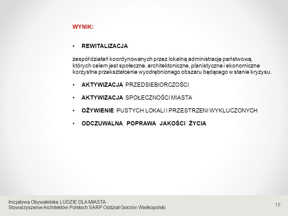 Stowarzyszenie Architektów Polskich SARP Oddział Gorzów Wielkopolski 18 WYNIK: REWITALIZACJA zespół działań koordynowanych przez lokalną administrację państwową, których celem jest społeczne, architektoniczne, planistyczne i ekonomiczne korzystne przekształcenie wyodrębnionego obszaru będącego w stanie kryzysu.