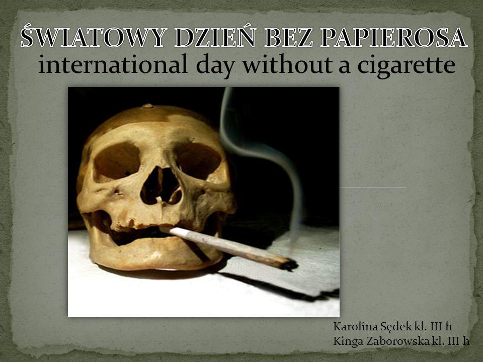 international day without a cigarette Karolina Sędek kl. III h Kinga Zaborowska kl. III h