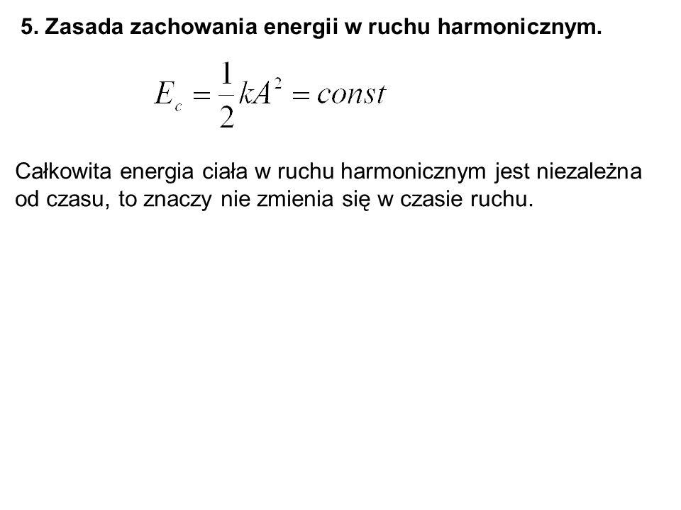 5. Zasada zachowania energii w ruchu harmonicznym. Całkowita energia ciała w ruchu harmonicznym jest niezależna od czasu, to znaczy nie zmienia się w
