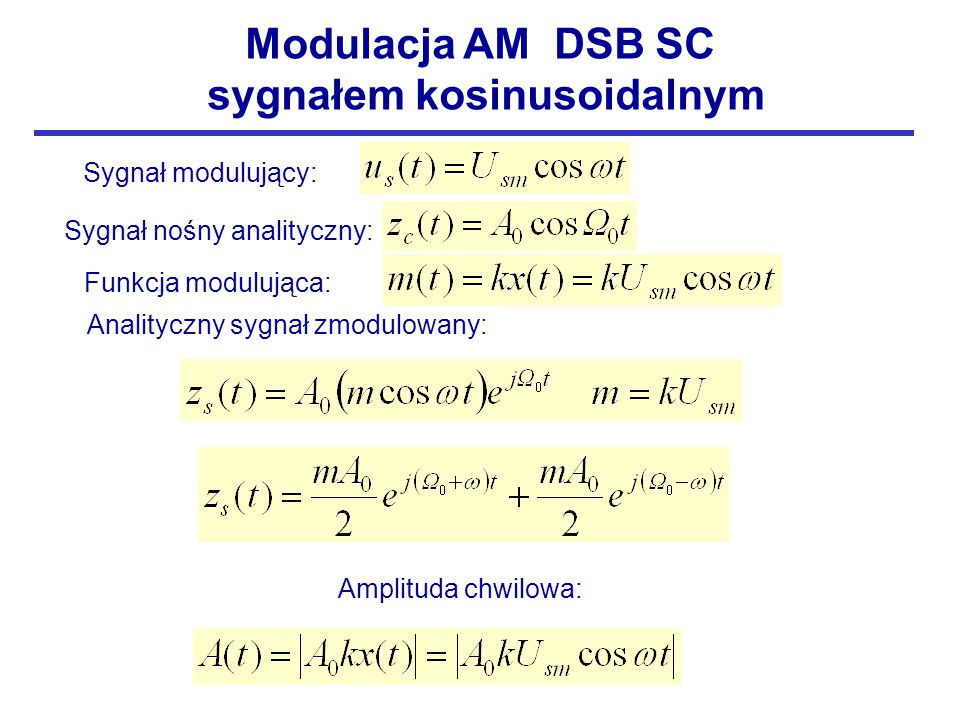 Modulacja AM DSB SC sygnałem kosinusoidalnym Sygnał modulujący: Sygnał nośny analityczny: Analityczny sygnał zmodulowany: Amplituda chwilowa: Funkcja modulująca: