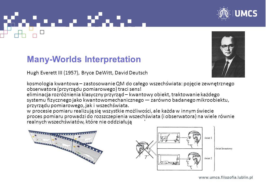 Many-Worlds Interpretation Hugh Everett III (1957), Bryce DeWitt, David Deutsch kosmologia kwantowa – zastosowanie QM do całego wszechświata: pojęcie zewnętrznego obserwatora (przyrządu pomiarowego) traci sens.