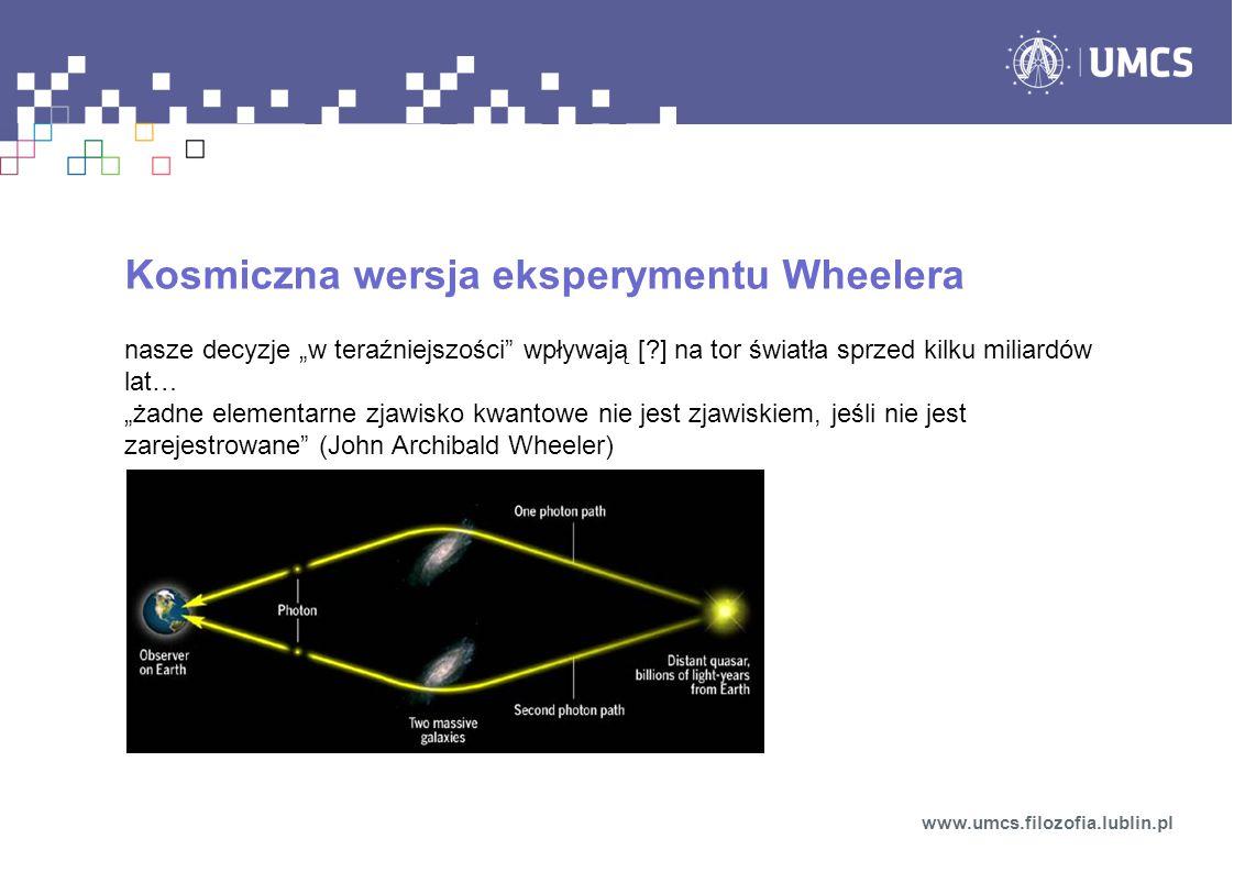 """Kosmiczna wersja eksperymentu Wheelera nasze decyzje """"w teraźniejszości wpływają [?] na tor światła sprzed kilku miliardów lat… """"żadne elementarne zjawisko kwantowe nie jest zjawiskiem, jeśli nie jest zarejestrowane (John Archibald Wheeler) www.umcs.filozofia.lublin.pl"""